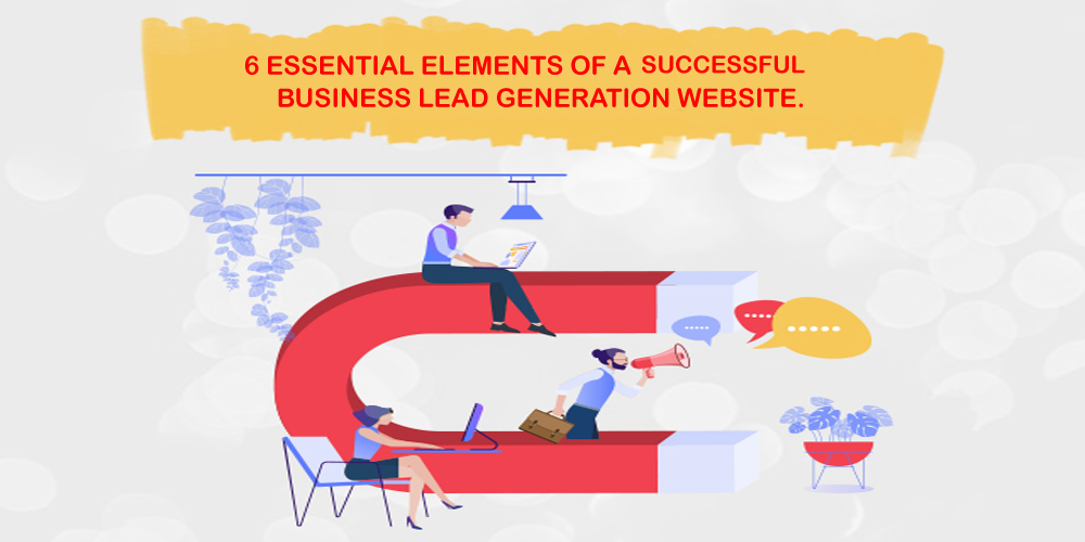 6 ESSENTIAL ELEMENTS OF A SUCCESSFUL BUSINESS LEAD GENERATION WEBSITE